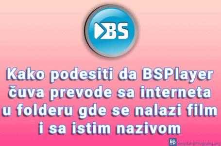 Kako podesiti da BSPlayer čuva prevode sa interneta u folderu gde se nalazi film i sa istim nazivom