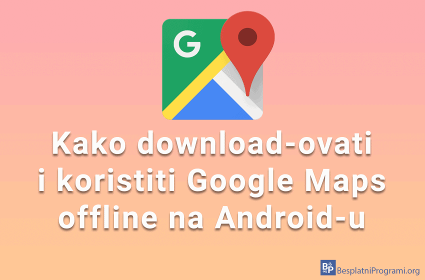 Kako download-ovati i koristiti Google Maps offline na Android-u