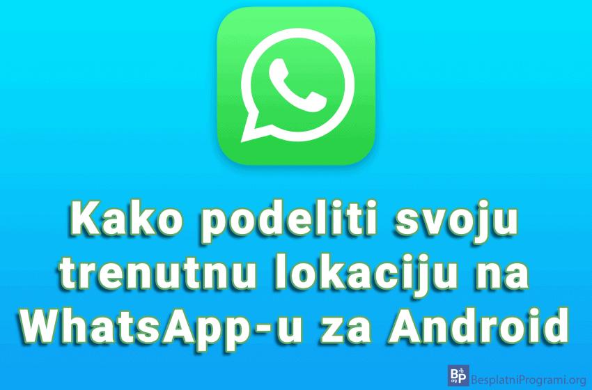 Kako podeliti svoju trenutnu lokaciju na WhatsApp-u za Android