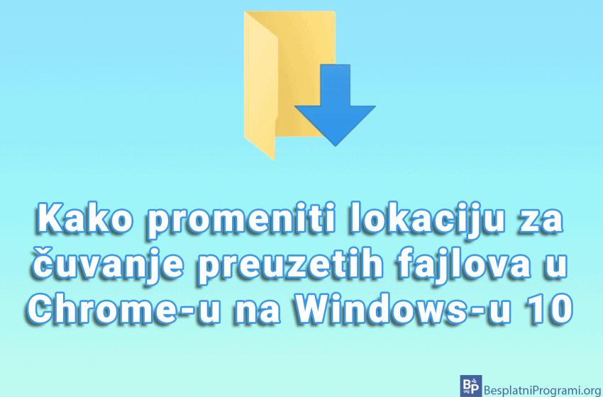 Kako promeniti lokaciju za čuvanje preuzetih fajlova u Chrome-u na Windows-u 10