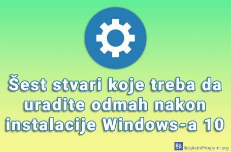 Šest stvari koje treba da uradite odmah nakon instalacije Windows-a 10