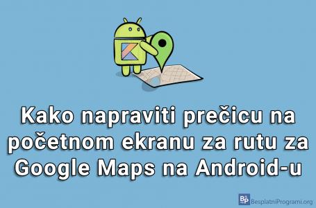 Kako napraviti prečicu na početnom ekranu za rutu za Google Maps na Android-u